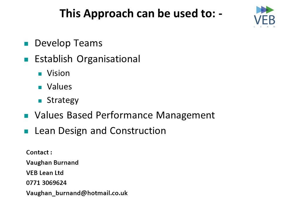 This Approach can be used to: - Develop Teams Establish Organisational Vision Values Strategy Values Based Performance Management Lean Design and Cons