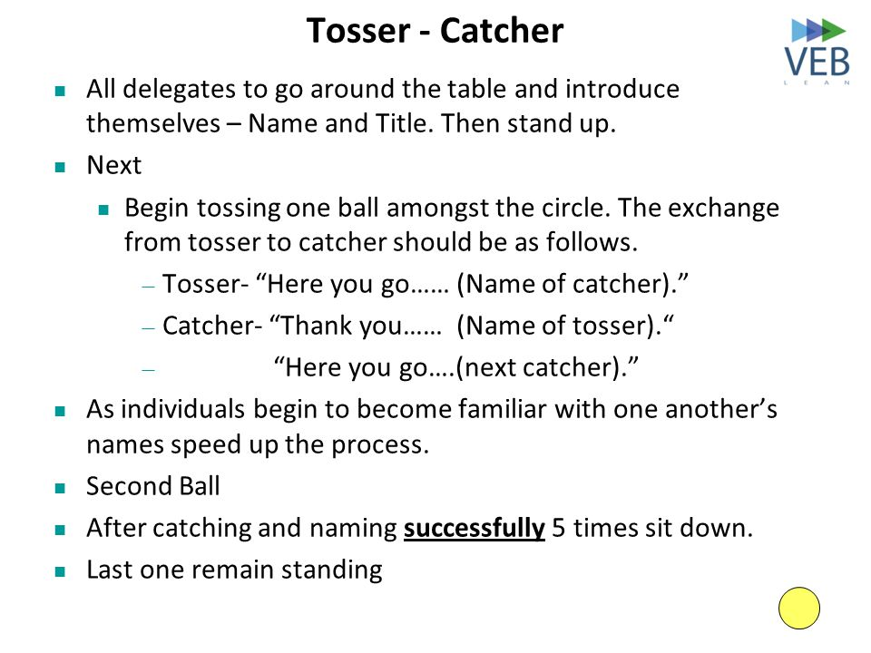 Tosser - Catcher All delegates to go around the table and introduce themselves – Name and Title. Then stand up. Next Begin tossing one ball amongst th