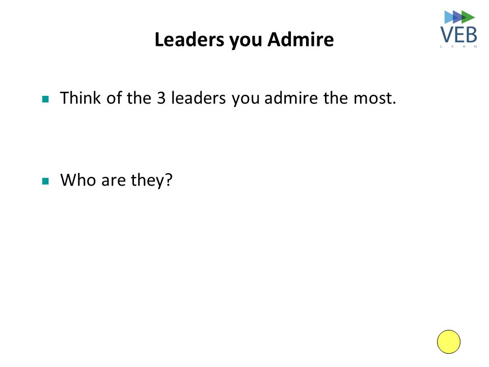 Leaders you Admire Think of the 3 leaders you admire the most. Who are they?