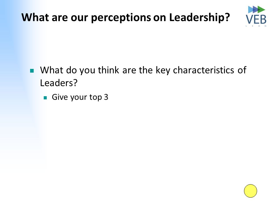 What are our perceptions on Leadership? What do you think are the key characteristics of Leaders? Give your top 3