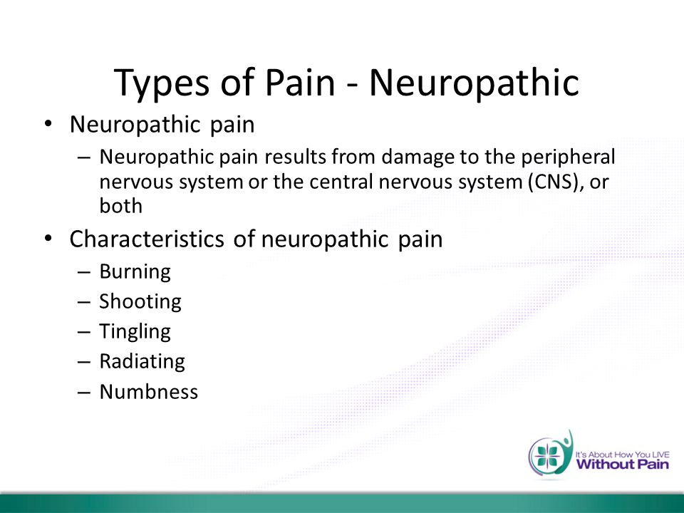 Types of Pain - Neuropathic Neuropathic pain – Neuropathic pain results from damage to the peripheral nervous system or the central nervous system (CN