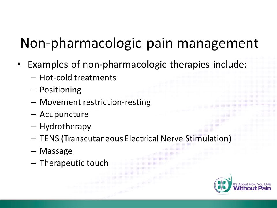 Non-pharmacologic pain management Examples of non-pharmacologic therapies include: – Hot-cold treatments – Positioning – Movement restriction-resting