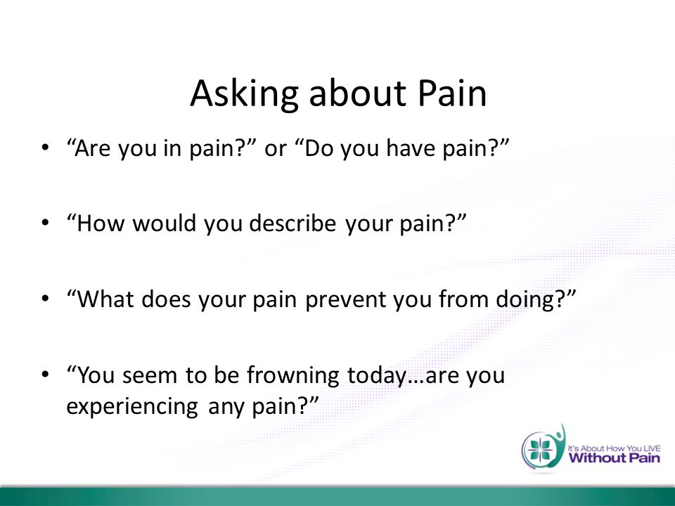 "Asking about Pain ""Are you in pain?"" or ""Do you have pain?"" ""How would you describe your pain?"" ""What does your pain prevent you from doing?"" ""You see"