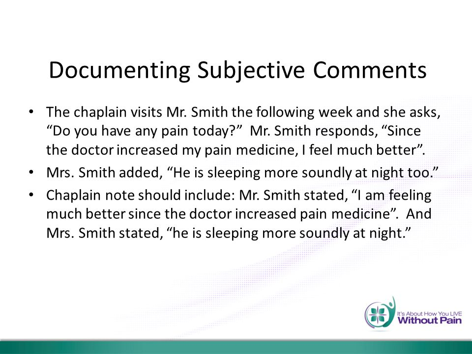 "Documenting Subjective Comments The chaplain visits Mr. Smith the following week and she asks, ""Do you have any pain today?"" Mr. Smith responds, ""Sinc"