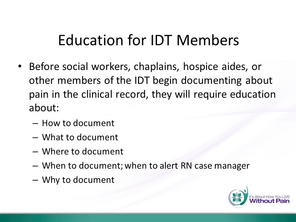 Education for IDT Members Before social workers, chaplains, hospice aides, or other members of the IDT begin documenting about pain in the clinical re