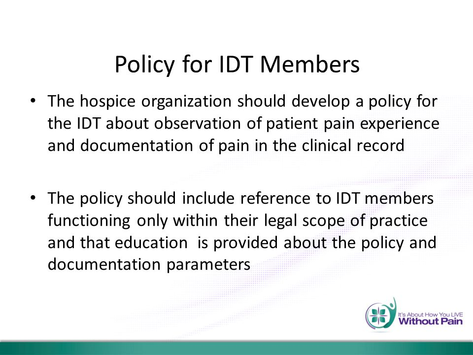 Policy for IDT Members The hospice organization should develop a policy for the IDT about observation of patient pain experience and documentation of