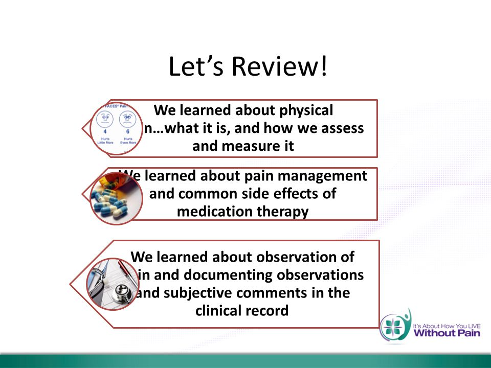 Let's Review! We learned about physical pain…what it is, and how we assess and measure it We learned about pain management and common side effects of
