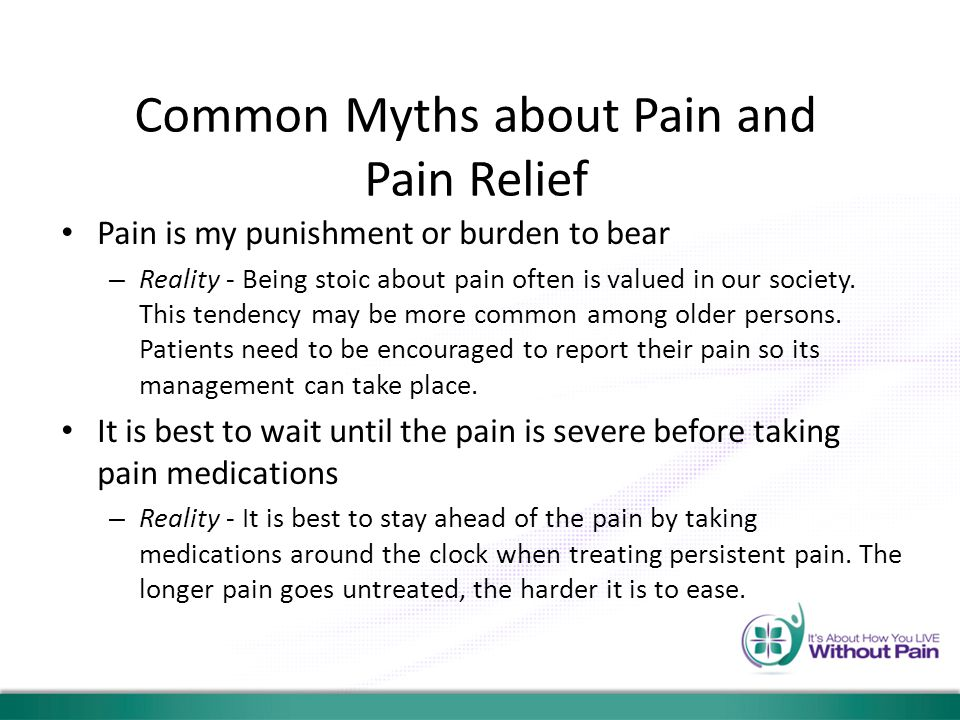 Common Myths about Pain and Pain Relief Pain is my punishment or burden to bear – Reality - Being stoic about pain often is valued in our society. Thi