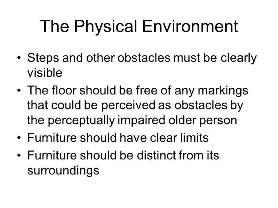 The Physical Environment Steps and other obstacles must be clearly visible The floor should be free of any markings that could be perceived as obstacles by the perceptually impaired older person Furniture should have clear limits Furniture should be distinct from its surroundings