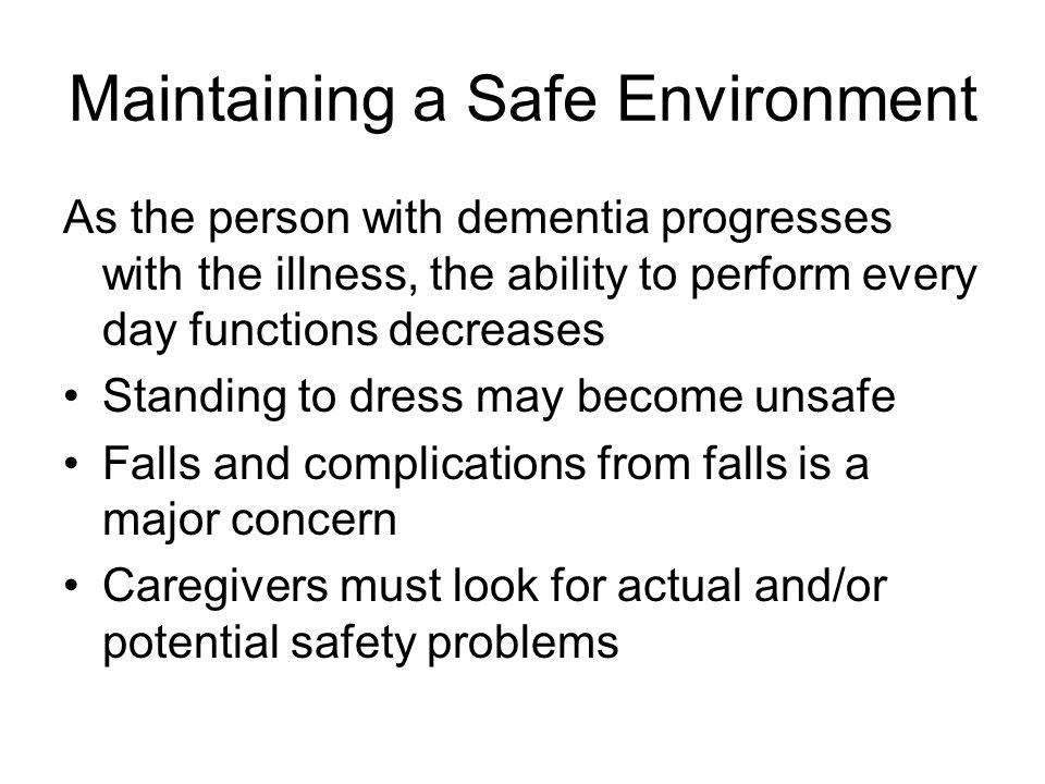 Maintaining a Safe Environment As the person with dementia progresses with the illness, the ability to perform every day functions decreases Standing to dress may become unsafe Falls and complications from falls is a major concern Caregivers must look for actual and/or potential safety problems