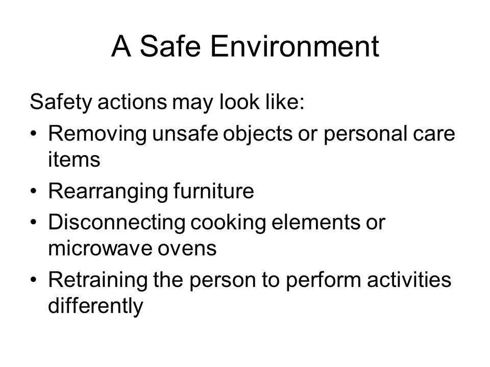 A Safe Environment Safety actions may look like: Removing unsafe objects or personal care items Rearranging furniture Disconnecting cooking elements or microwave ovens Retraining the person to perform activities differently