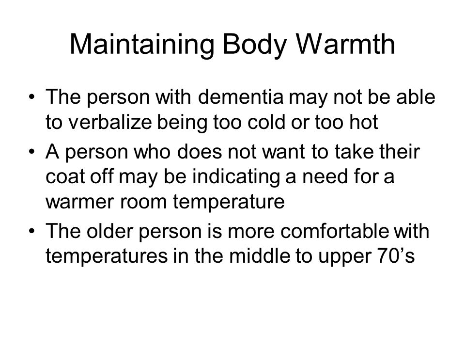Maintaining Body Warmth The person with dementia may not be able to verbalize being too cold or too hot A person who does not want to take their coat off may be indicating a need for a warmer room temperature The older person is more comfortable with temperatures in the middle to upper 70's