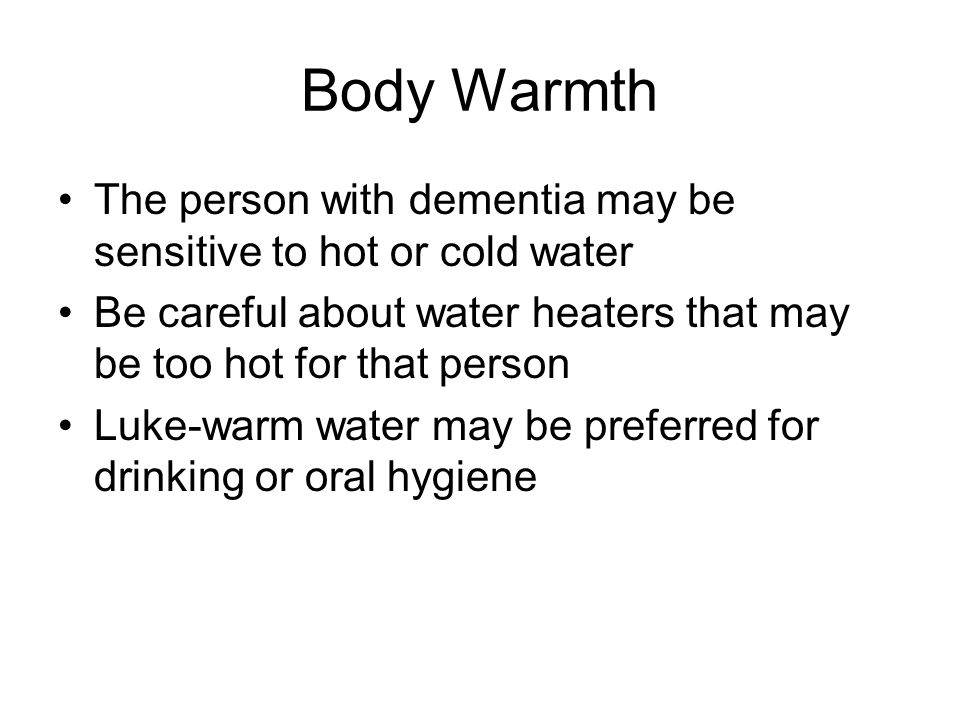 Body Warmth The person with dementia may be sensitive to hot or cold water Be careful about water heaters that may be too hot for that person Luke-warm water may be preferred for drinking or oral hygiene