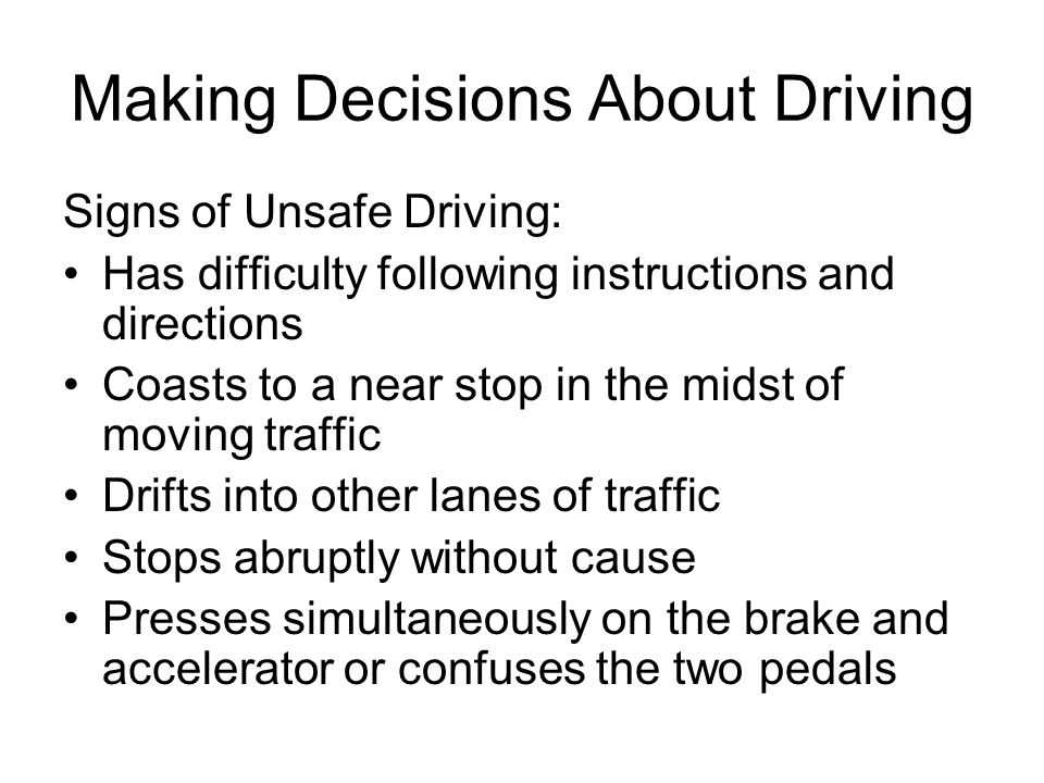 Making Decisions About Driving Signs of Unsafe Driving: Has difficulty following instructions and directions Coasts to a near stop in the midst of moving traffic Drifts into other lanes of traffic Stops abruptly without cause Presses simultaneously on the brake and accelerator or confuses the two pedals