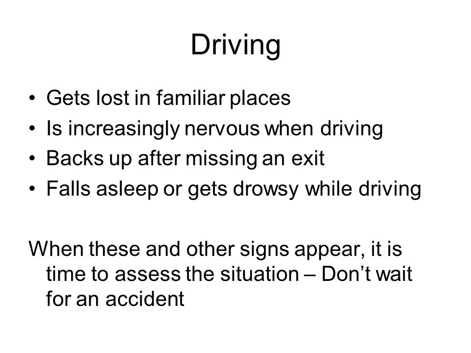 Driving Gets lost in familiar places Is increasingly nervous when driving Backs up after missing an exit Falls asleep or gets drowsy while driving When these and other signs appear, it is time to assess the situation – Don't wait for an accident