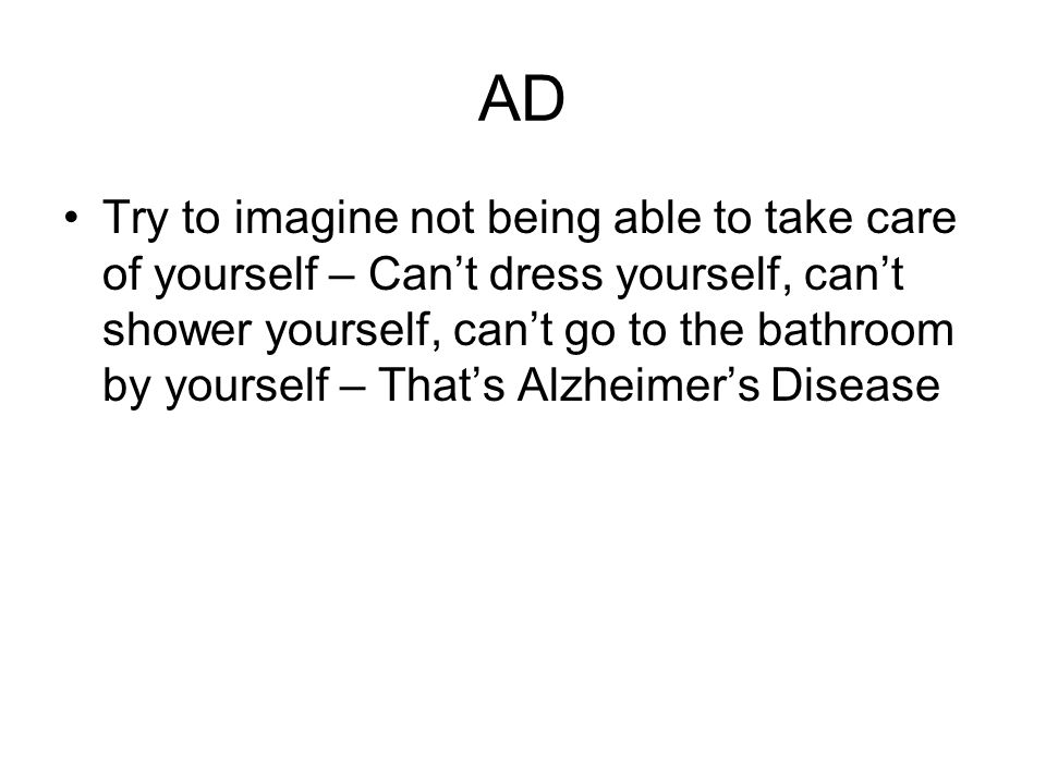 AD Try to imagine not being able to take care of yourself – Can't dress yourself, can't shower yourself, can't go to the bathroom by yourself – That's Alzheimer's Disease