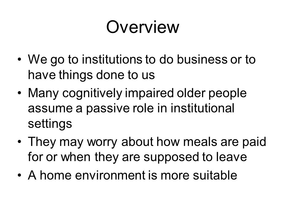 Overview We go to institutions to do business or to have things done to us Many cognitively impaired older people assume a passive role in institutional settings They may worry about how meals are paid for or when they are supposed to leave A home environment is more suitable