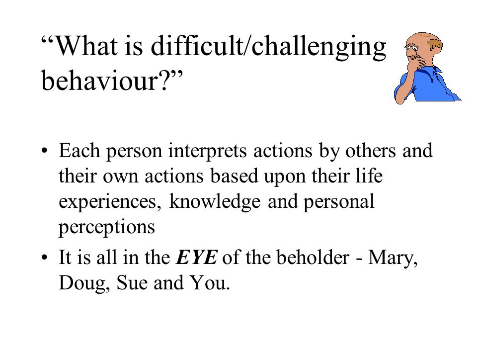 What is difficult/challenging behaviour Each person interprets actions by others and their own actions based upon their life experiences, knowledge and personal perceptions It is all in the EYE of the beholder - Mary, Doug, Sue and You.