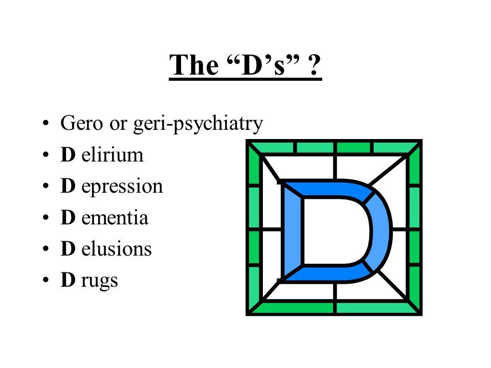 The D's Gero or geri-psychiatry D elirium D epression D ementia D elusions D rugs