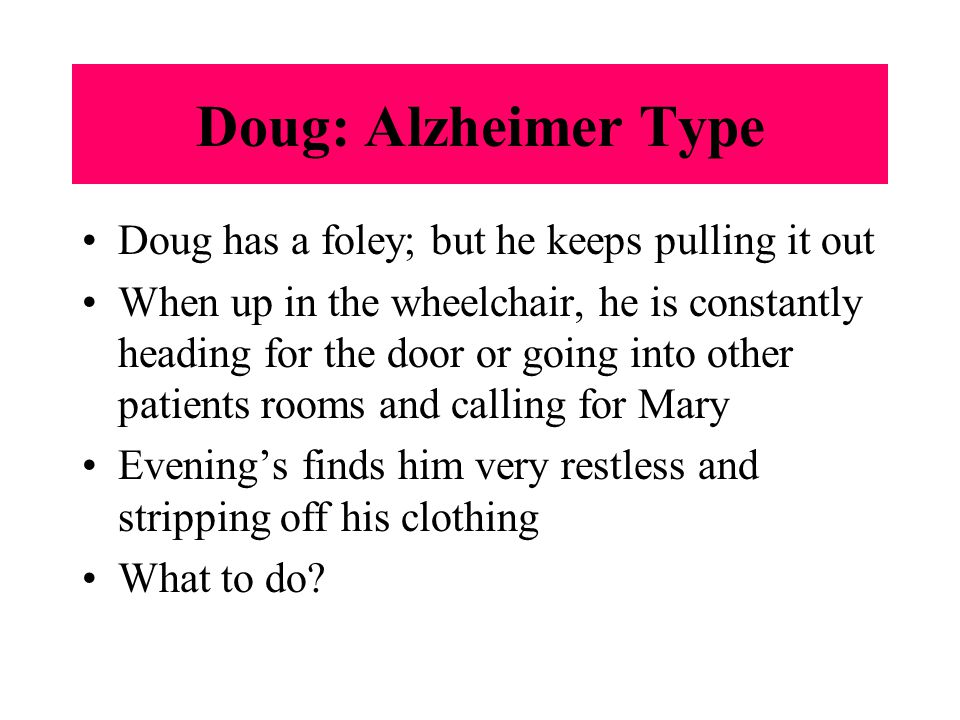 Doug: Alzheimer Type Doug has a foley; but he keeps pulling it out When up in the wheelchair, he is constantly heading for the door or going into other patients rooms and calling for Mary Evening's finds him very restless and stripping off his clothing What to do