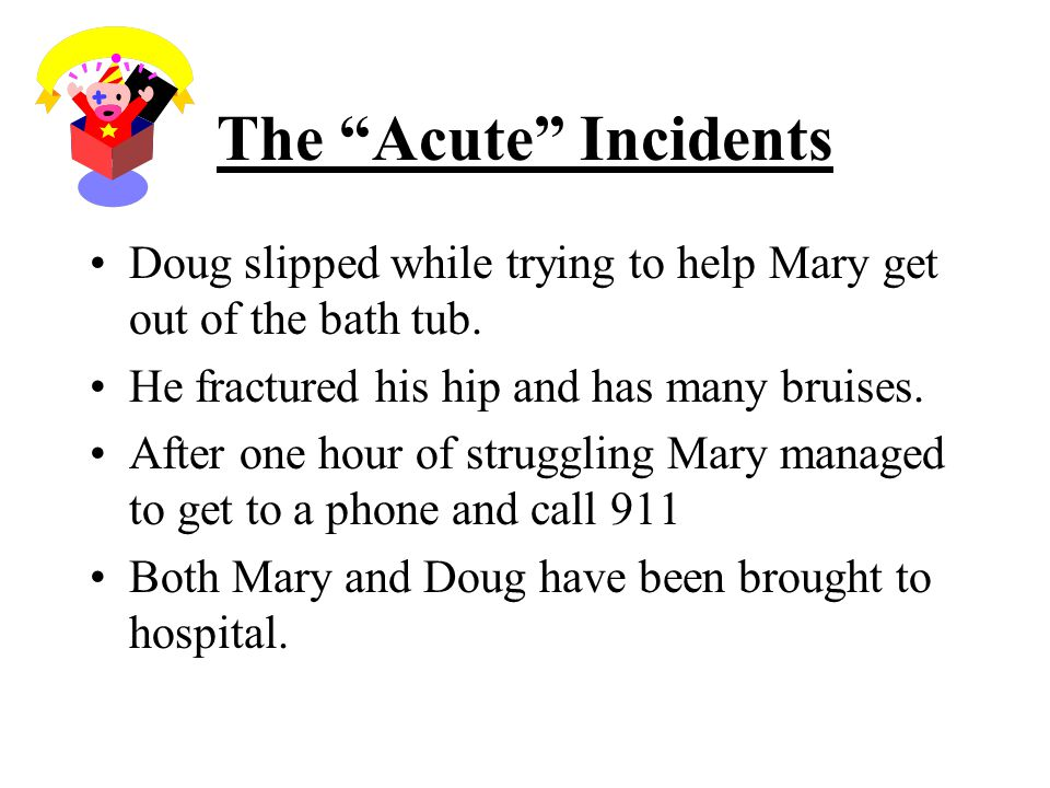 The Acute Incidents Doug slipped while trying to help Mary get out of the bath tub.