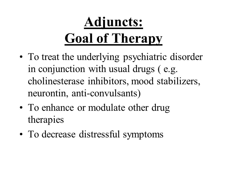 Adjuncts: Goal of Therapy To treat the underlying psychiatric disorder in conjunction with usual drugs ( e.g.