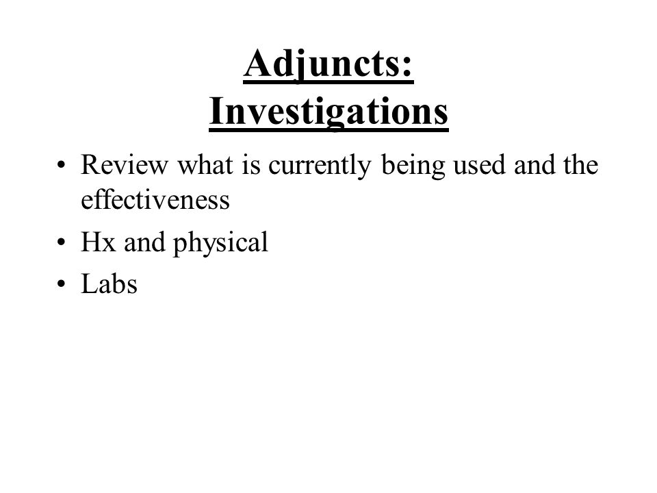 Adjuncts: Investigations Review what is currently being used and the effectiveness Hx and physical Labs