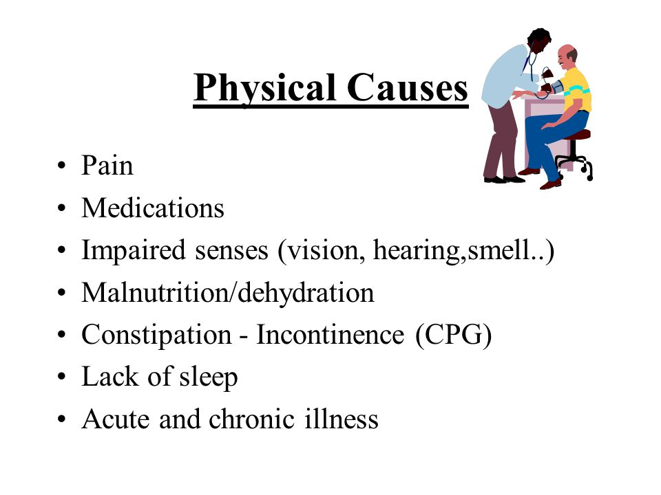 Physical Causes Pain Medications Impaired senses (vision, hearing,smell..) Malnutrition/dehydration Constipation - Incontinence (CPG) Lack of sleep Acute and chronic illness