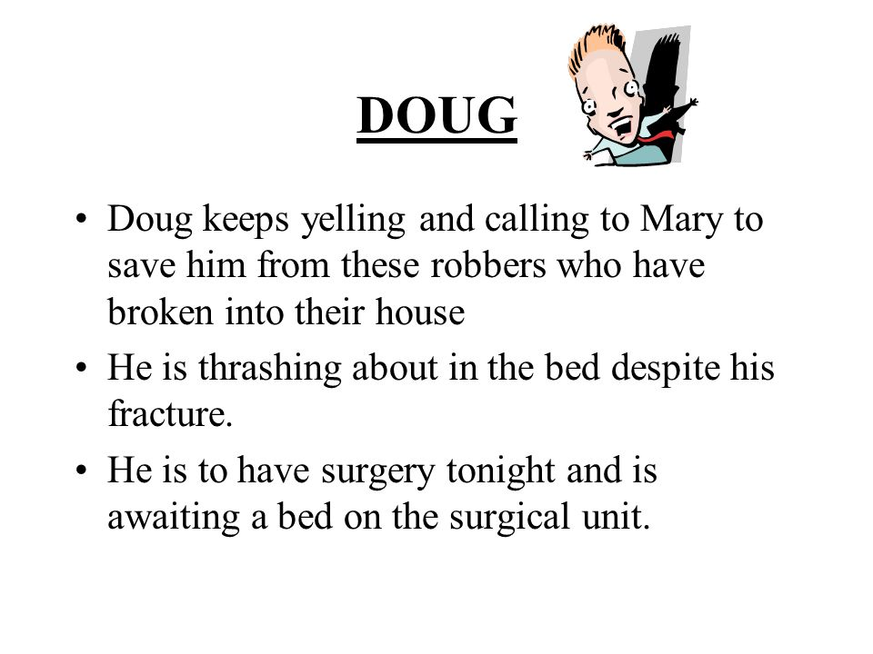 DOUG Doug keeps yelling and calling to Mary to save him from these robbers who have broken into their house He is thrashing about in the bed despite his fracture.