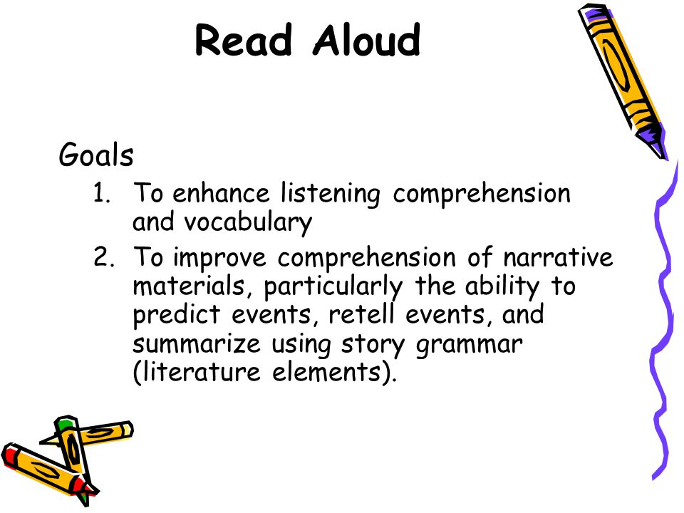 Read Aloud Goals 1.To enhance listening comprehension and vocabulary 2.To improve comprehension of narrative materials, particularly the ability to predict events, retell events, and summarize using story grammar (literature elements).