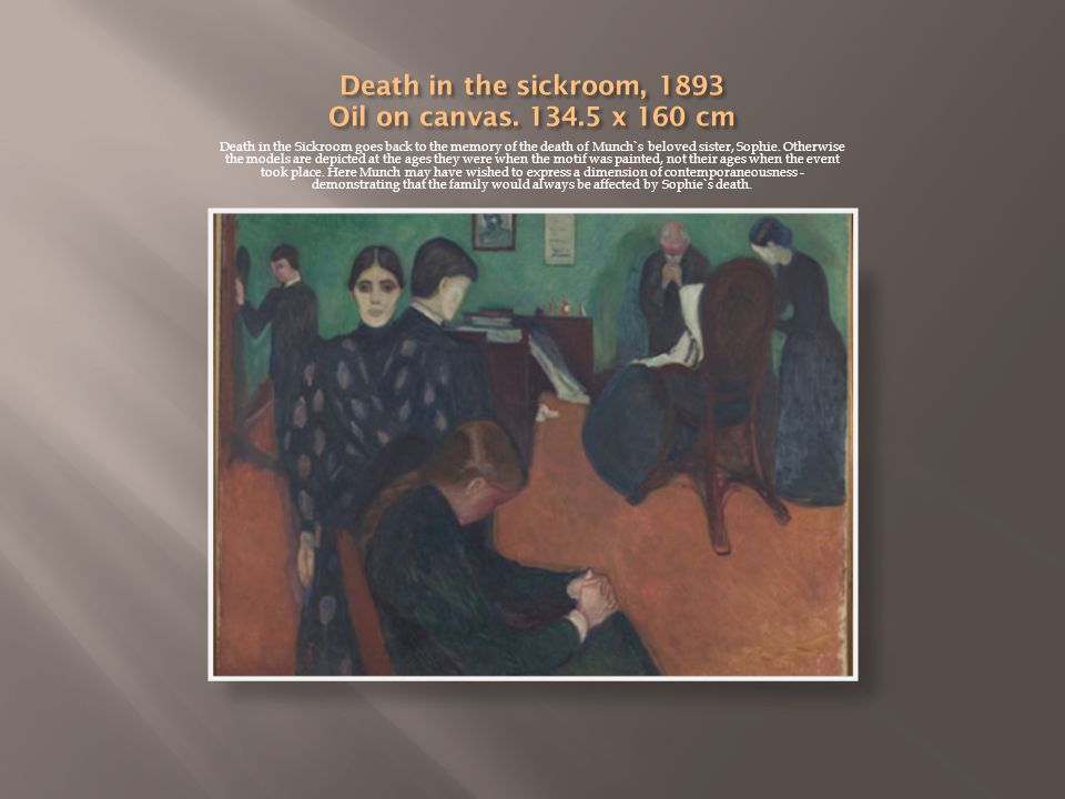 Death in the Sickroom goes back to the memory of the death of Munch`s beloved sister, Sophie.