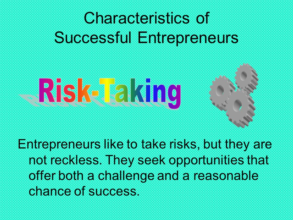 Characteristics of Successful Entrepreneurs Entrepreneurs like to take risks, but they are not reckless. They seek opportunities that offer both a cha