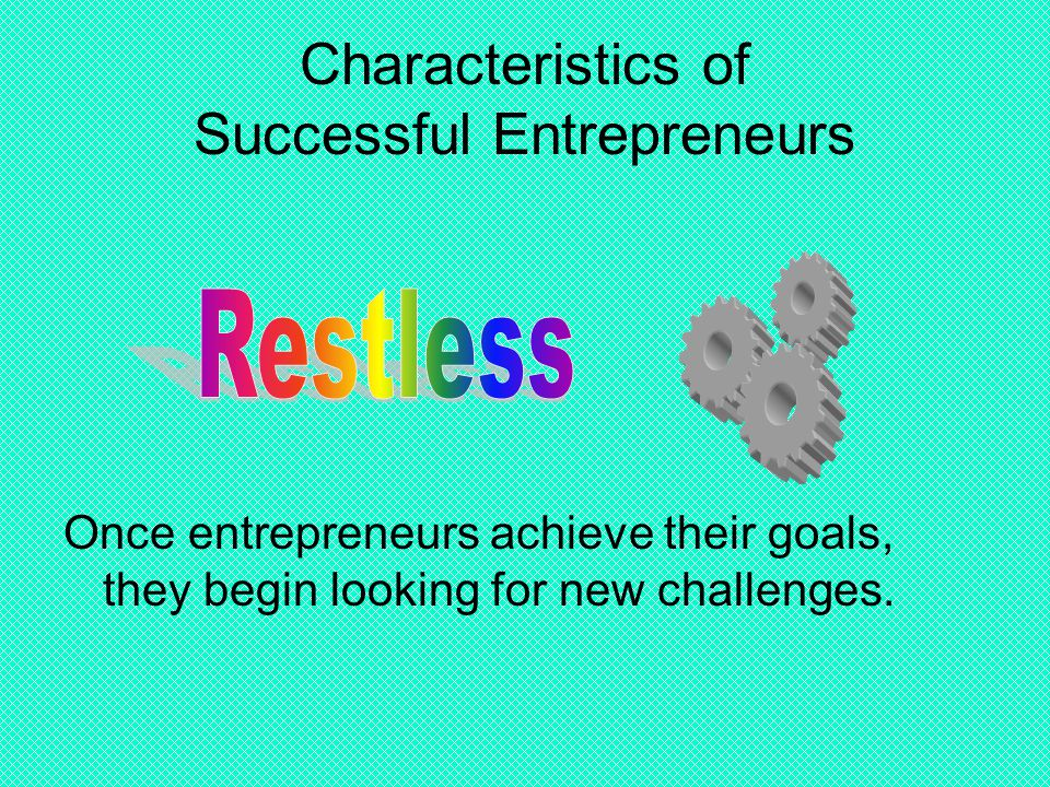 Characteristics of Successful Entrepreneurs Once entrepreneurs achieve their goals, they begin looking for new challenges.
