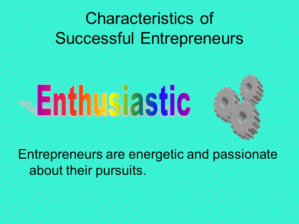 Characteristics of Successful Entrepreneurs Entrepreneurs are energetic and passionate about their pursuits.