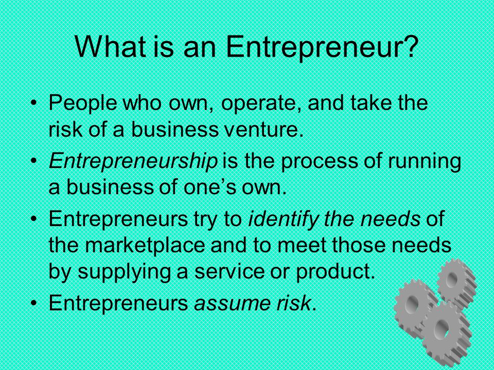 What is an Entrepreneur? People who own, operate, and take the risk of a business venture. Entrepreneurship is the process of running a business of on