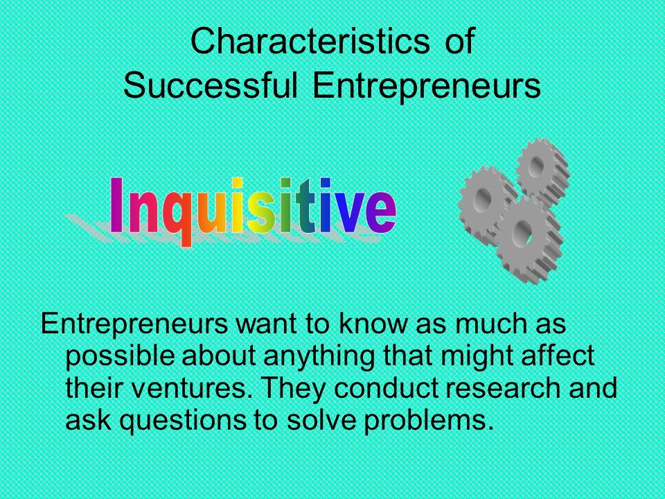 Characteristics of Successful Entrepreneurs Entrepreneurs want to know as much as possible about anything that might affect their ventures. They condu