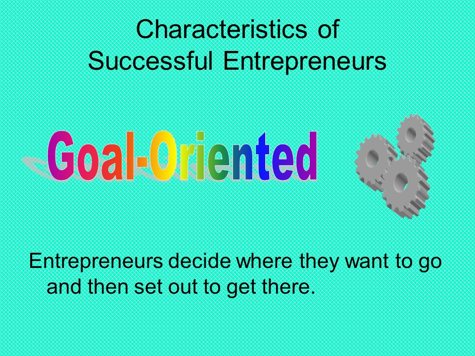 Characteristics of Successful Entrepreneurs Entrepreneurs decide where they want to go and then set out to get there.