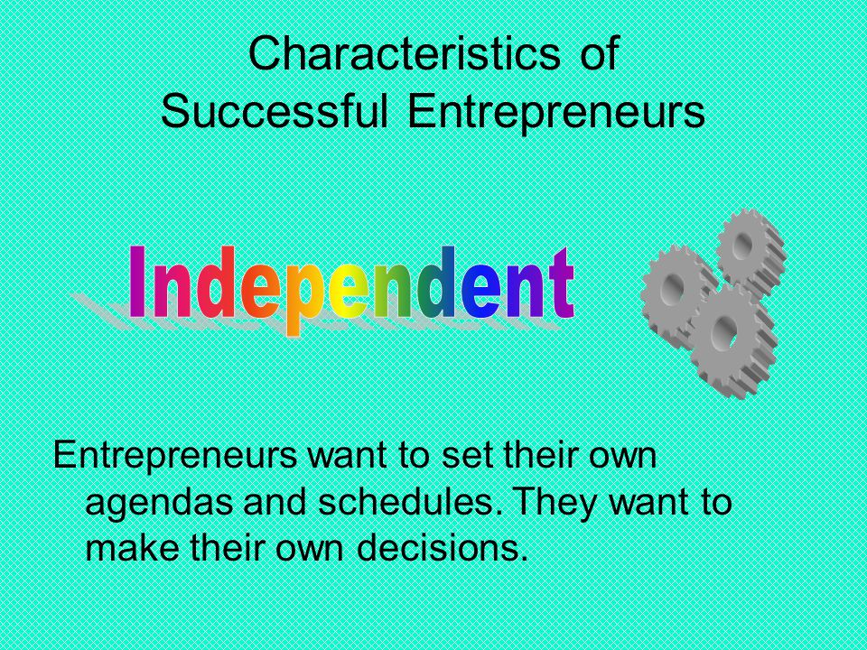 Characteristics of Successful Entrepreneurs Entrepreneurs want to set their own agendas and schedules. They want to make their own decisions.