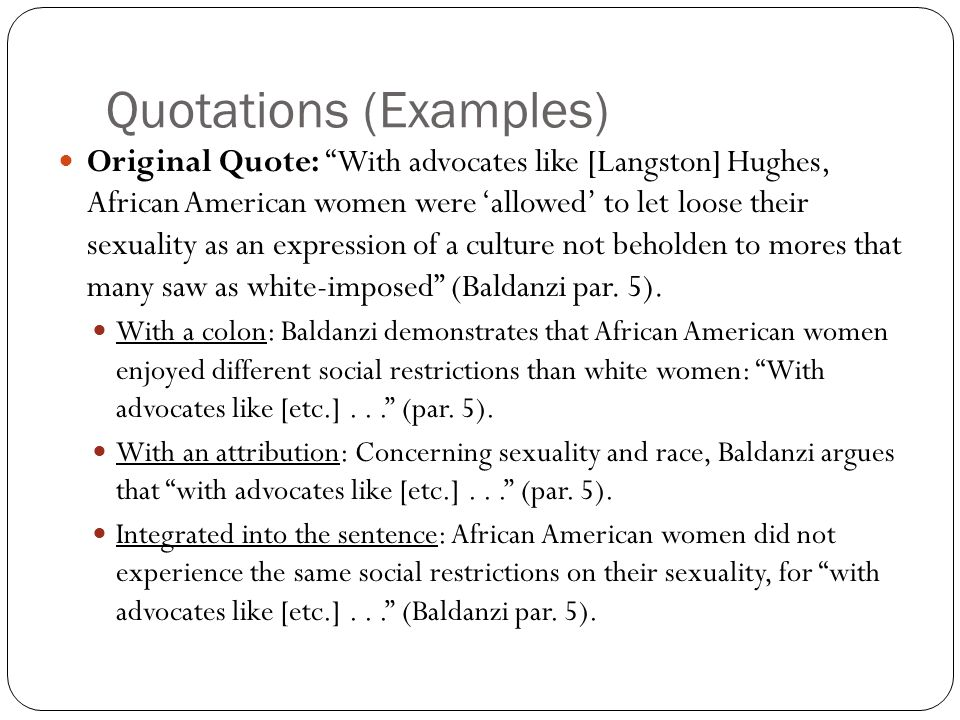 Quotations (Examples) Original Quote: With advocates like [Langston] Hughes, African American women were 'allowed' to let loose their sexuality as an expression of a culture not beholden to mores that many saw as white-imposed (Baldanzi par.