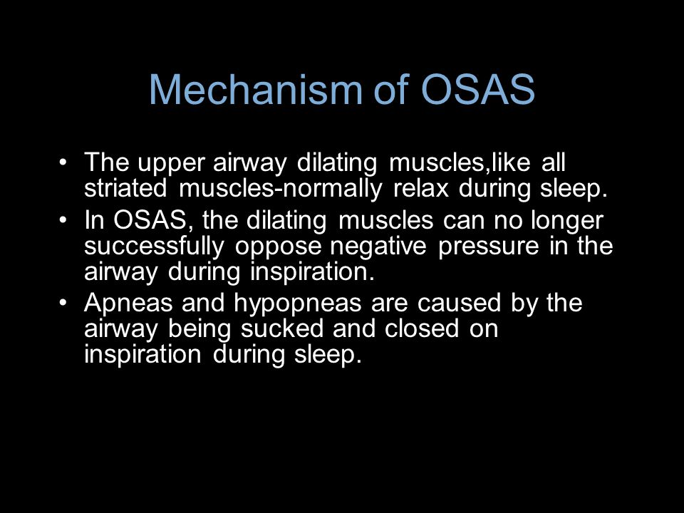 Mechanism of OSAS The upper airway dilating muscles,like all striated muscles-normally relax during sleep. In OSAS, the dilating muscles can no longer