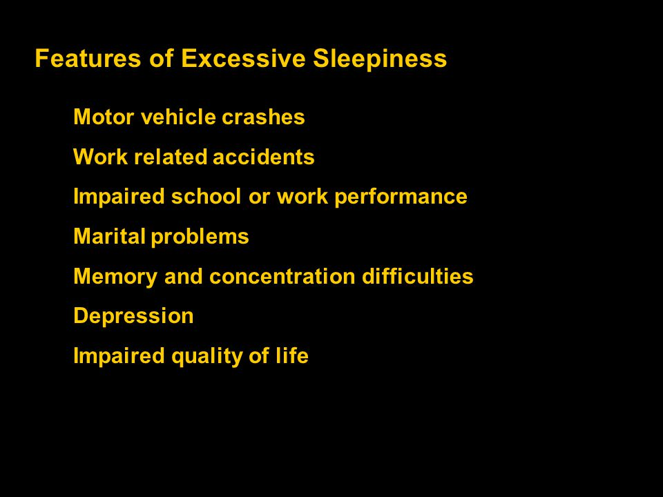 Features of Excessive Sleepiness Motor vehicle crashes Work related accidents Impaired school or work performance Marital problems Memory and concentr