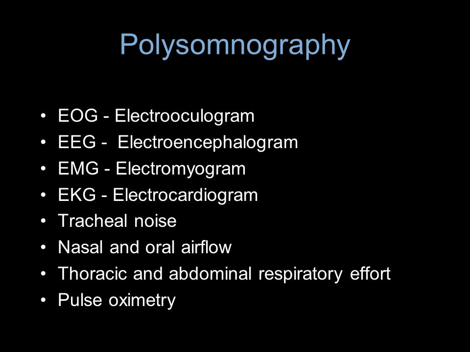 Polysomnography EOG - Electrooculogram EEG - Electroencephalogram EMG - Electromyogram EKG - Electrocardiogram Tracheal noise Nasal and oral airflow T