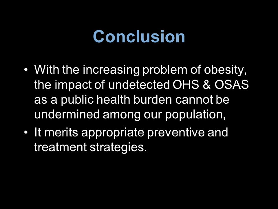 Conclusion With the increasing problem of obesity, the impact of undetected OHS & OSAS as a public health burden cannot be undermined among our popula