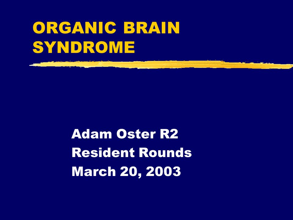 ORGANIC BRAIN SYNDROME Adam Oster R2 Resident Rounds March 20, 2003