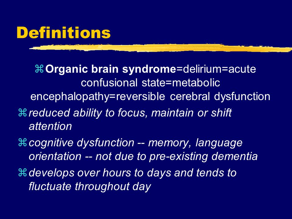 Definitions zOrganic brain syndrome=delirium=acute confusional state=metabolic encephalopathy=reversible cerebral dysfunction zreduced ability to focus, maintain or shift attention zcognitive dysfunction -- memory, language orientation -- not due to pre-existing dementia zdevelops over hours to days and tends to fluctuate throughout day