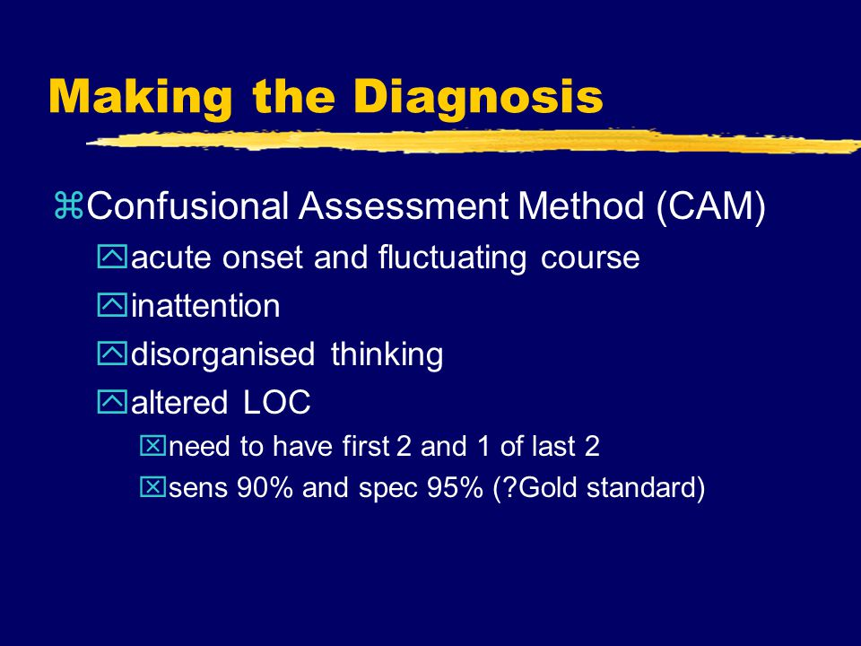 Making the Diagnosis zConfusional Assessment Method (CAM) yacute onset and fluctuating course yinattention ydisorganised thinking yaltered LOC xneed to have first 2 and 1 of last 2 xsens 90% and spec 95% ( Gold standard)