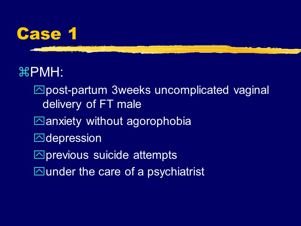 Case 1 zPMH: ypost-partum 3weeks uncomplicated vaginal delivery of FT male yanxiety without agorophobia ydepression yprevious suicide attempts yunder the care of a psychiatrist
