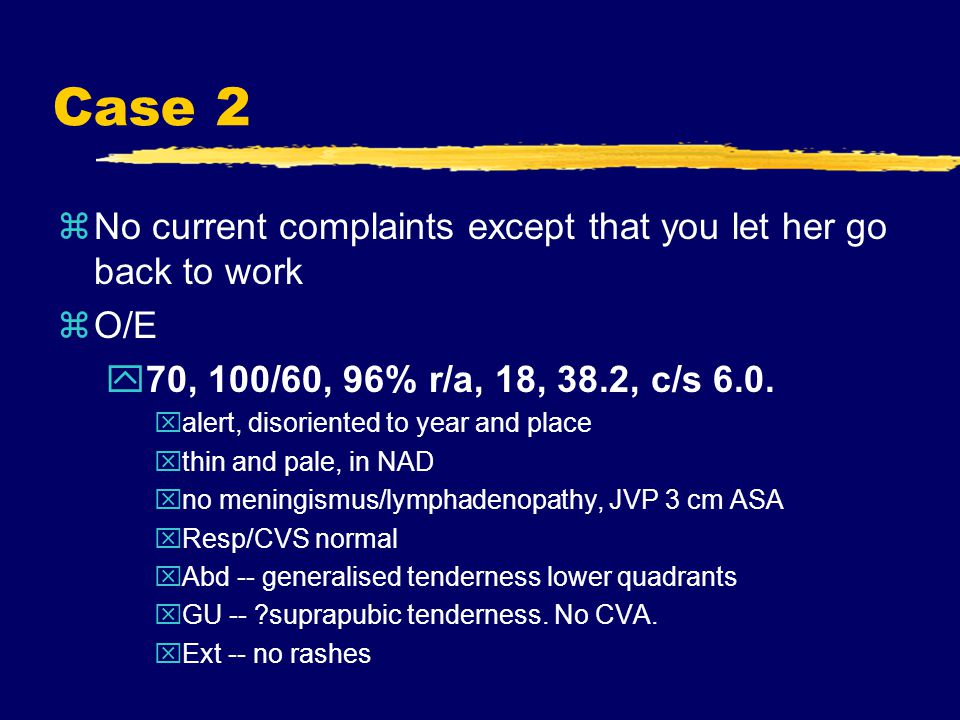 Case 2 zNo current complaints except that you let her go back to work zO/E y70, 100/60, 96% r/a, 18, 38.2, c/s 6.0.