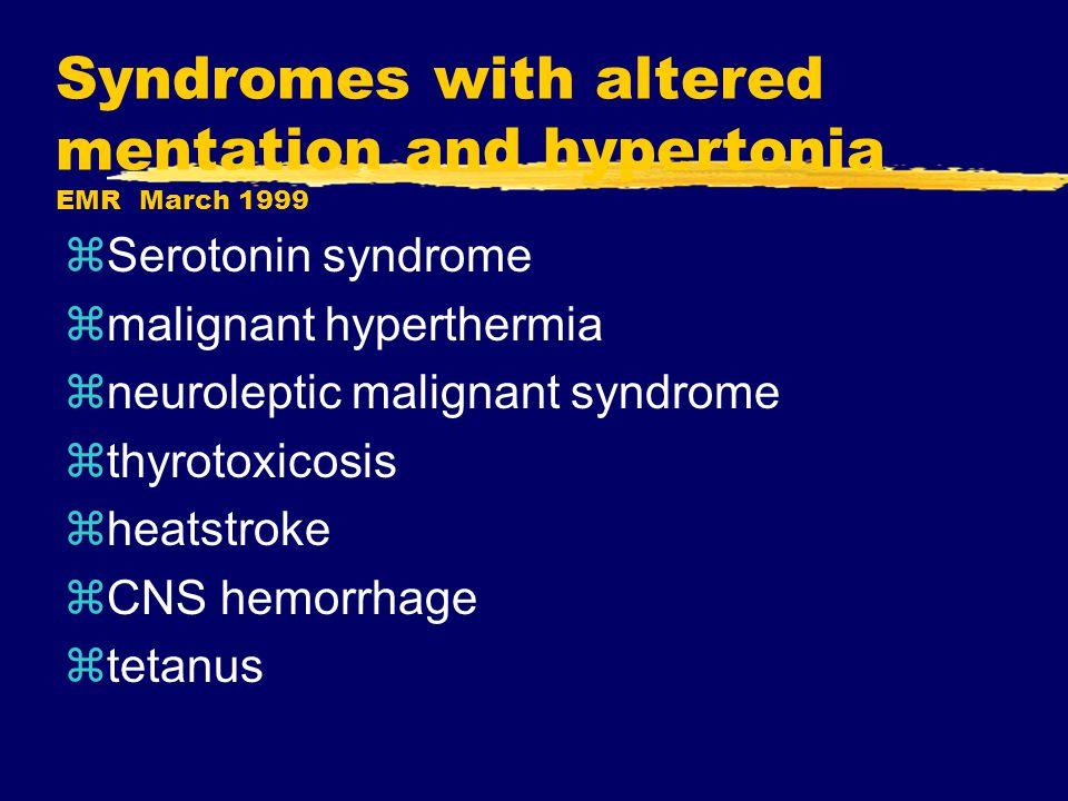 Syndromes with altered mentation and hypertonia EMR March 1999 zSerotonin syndrome zmalignant hyperthermia zneuroleptic malignant syndrome zthyrotoxicosis zheatstroke zCNS hemorrhage ztetanus