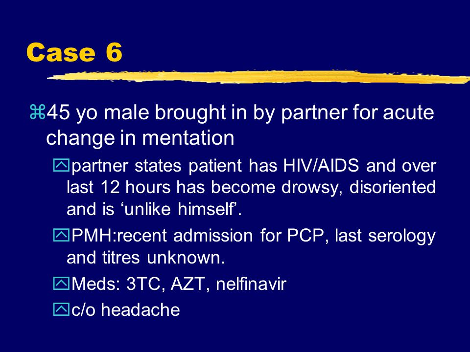 Case 6 z45 yo male brought in by partner for acute change in mentation ypartner states patient has HIV/AIDS and over last 12 hours has become drowsy, disoriented and is 'unlike himself'.